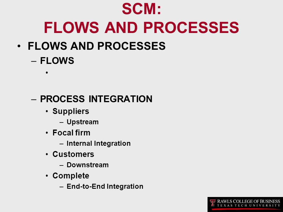 SCM: FLOWS AND PROCESSES FLOWS AND PROCESSES –FLOWS –PROCESS INTEGRATION Suppliers –Upstream Focal firm –Internal Integration Customers –Downstream Co