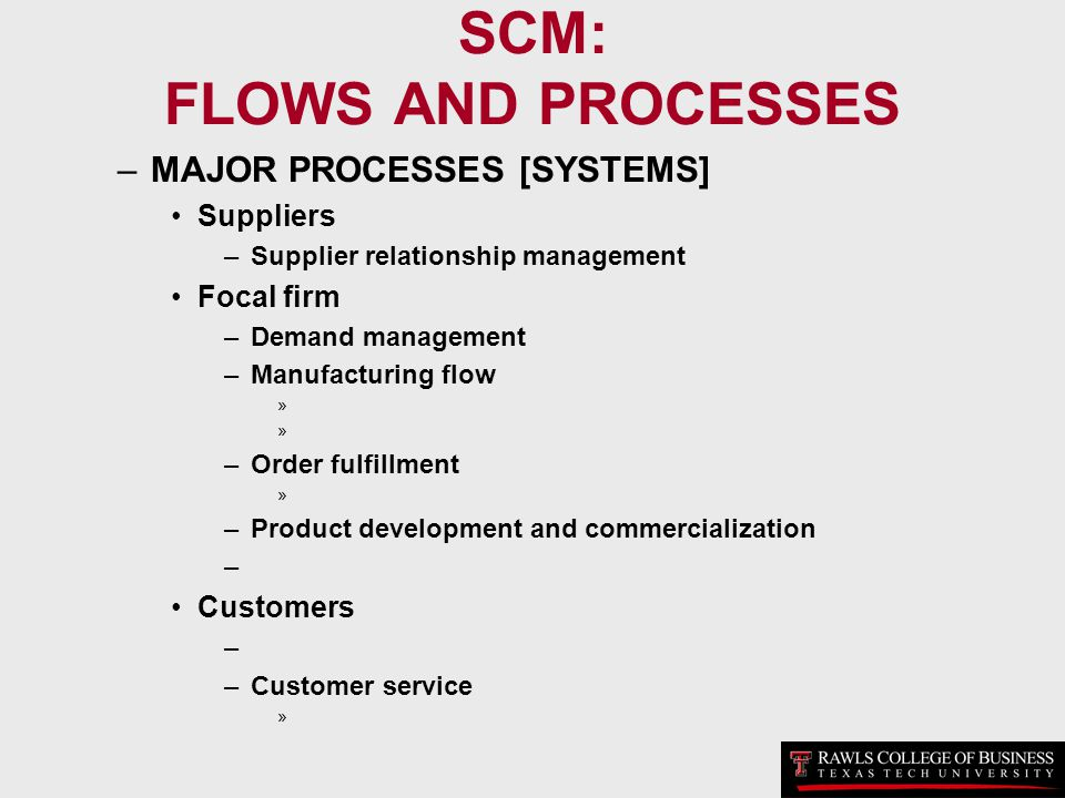SCM: FLOWS AND PROCESSES –MAJOR PROCESSES [SYSTEMS] Suppliers –Supplier relationship management Focal firm –Demand management –Manufacturing flow » –O