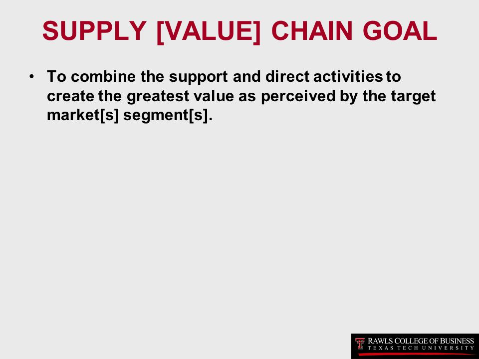 SUPPLY [VALUE] CHAIN GOAL To combine the support and direct activities to create the greatest value as perceived by the target market[s] segment[s].