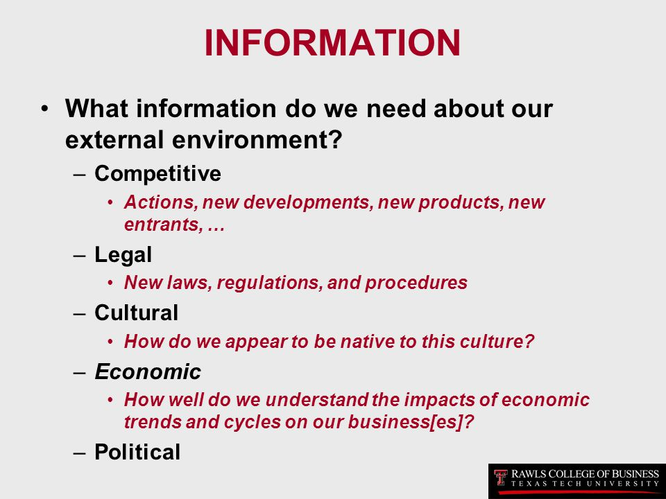 INFORMATION What information do we need about our external environment? –Competitive Actions, new developments, new products, new entrants, … –Legal N