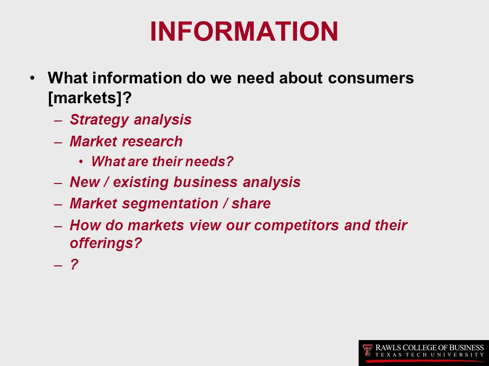 INFORMATION What information do we need about consumers [markets]? –Strategy analysis –Market research What are their needs? –New / existing business