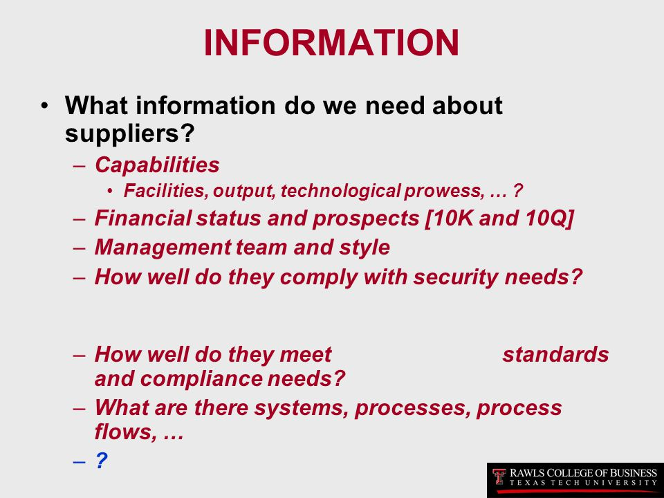INFORMATION What information do we need about suppliers? –Capabilities Facilities, output, technological prowess, … ? –Financial status and prospects