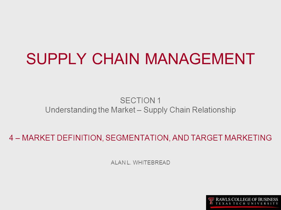 SUPPLY CHAIN MANAGEMENT SECTION 1 Understanding the Market – Supply Chain Relationship 4 – MARKET DEFINITION, SEGMENTATION, AND TARGET MARKETING ALAN