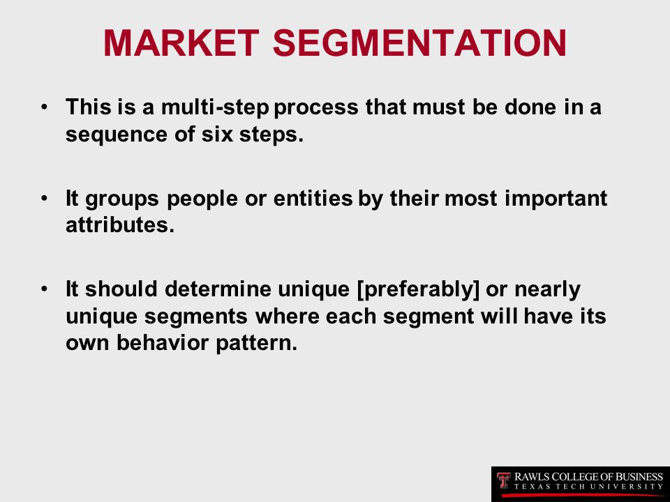 MARKET SEGMENTATION This is a multi-step process that must be done in a sequence of six steps. It groups people or entities by their most important at