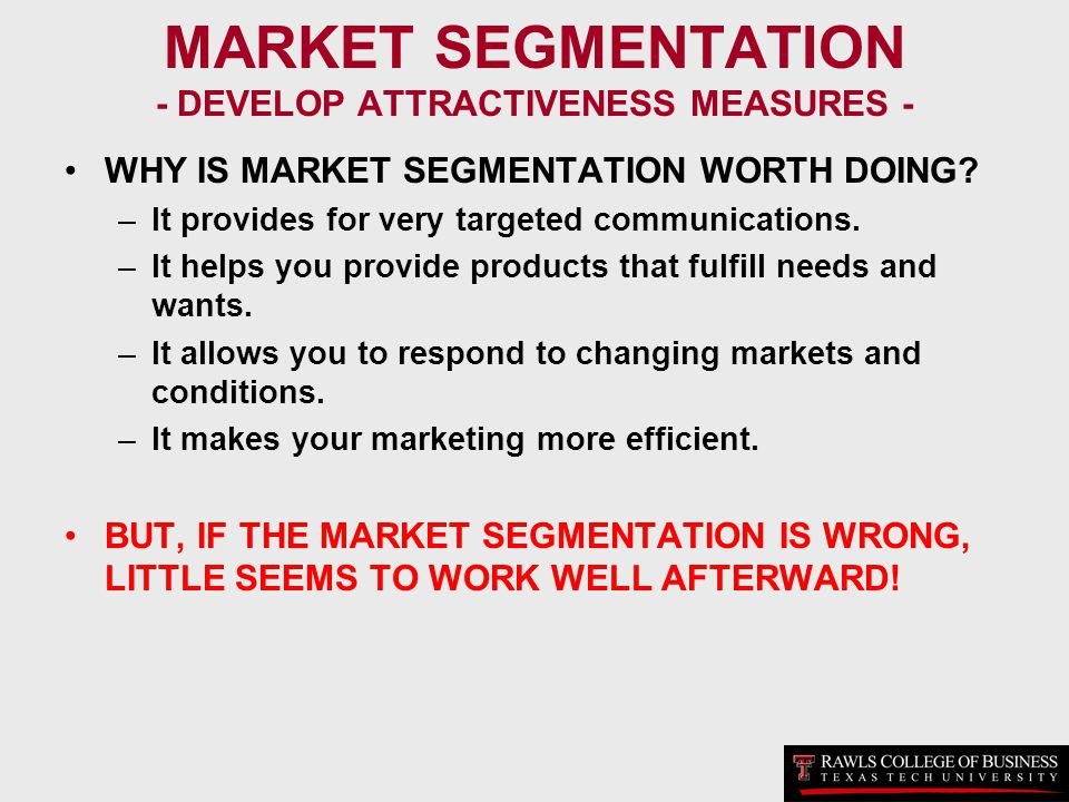 MARKET SEGMENTATION - DEVELOP ATTRACTIVENESS MEASURES - WHY IS MARKET SEGMENTATION WORTH DOING? –It provides for very targeted communications. –It hel