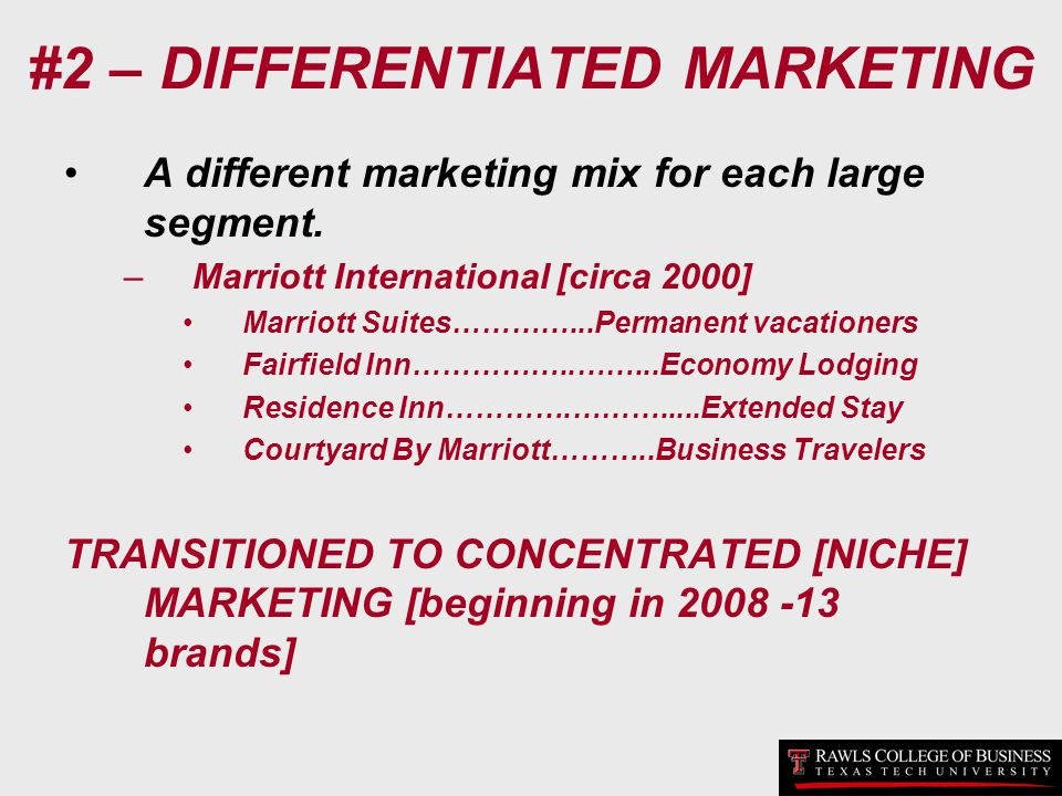 #2 – DIFFERENTIATED MARKETING A different marketing mix for each large segment. –Marriott International [circa 2000] Marriott Suites…………...Permanent v