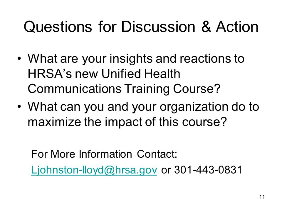 11 Questions for Discussion & Action What are your insights and reactions to HRSAs new Unified Health Communications Training Course.
