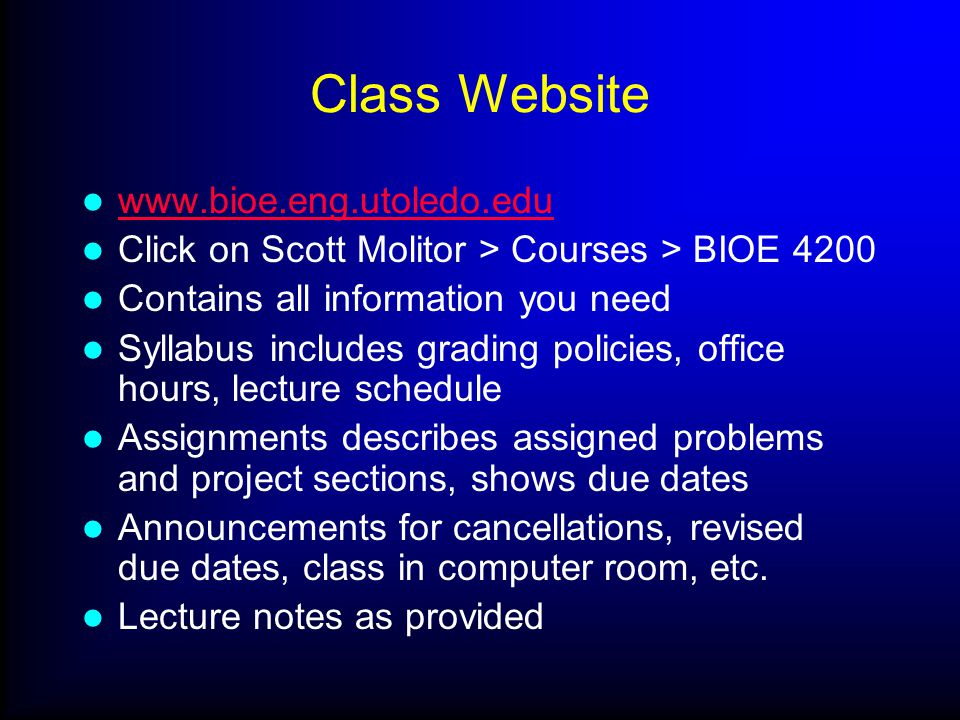 Class Website www.bioe.eng.utoledo.edu Click on Scott Molitor > Courses > BIOE 4200 Contains all information you need Syllabus includes grading polici