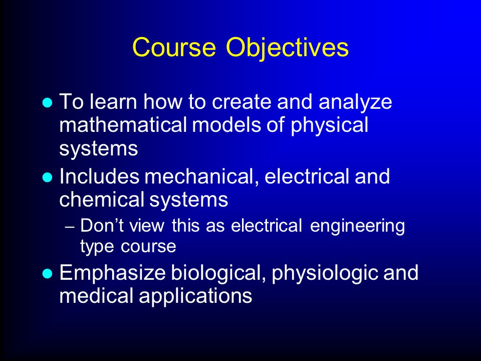 Course Objectives To learn how to create and analyze mathematical models of physical systems Includes mechanical, electrical and chemical systems – Do