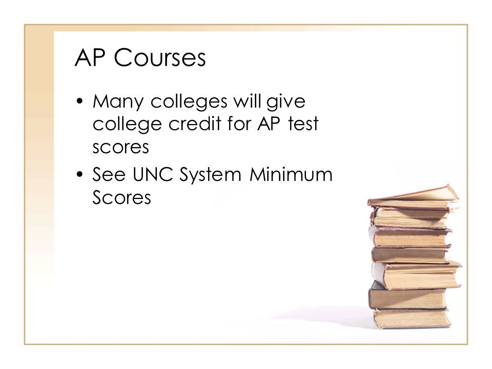 AP Courses Many colleges will give college credit for AP test scores See UNC System Minimum Scores