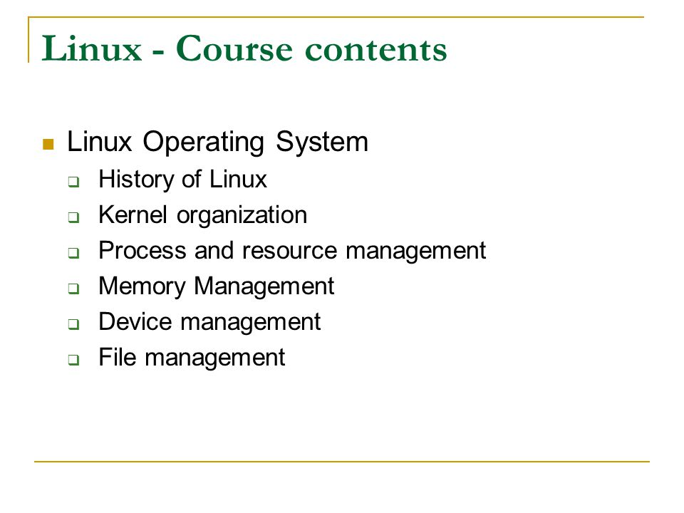 Linux - Course contents Linux Operating System History of Linux Kernel organization Process and resource management Memory Management Device managemen