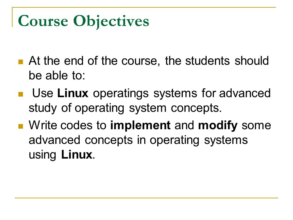 Course Objectives At the end of the course, the students should be able to: Use Linux operatings systems for advanced study of operating system concep
