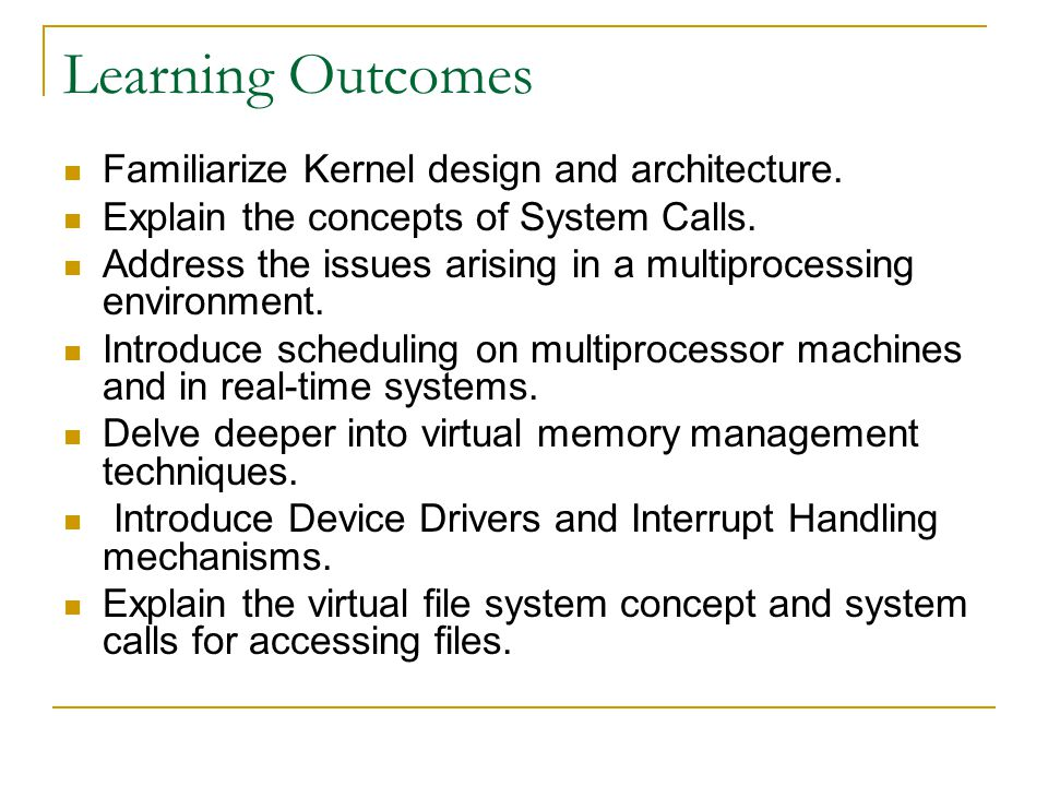Learning Outcomes Familiarize Kernel design and architecture. Explain the concepts of System Calls. Address the issues arising in a multiprocessing en