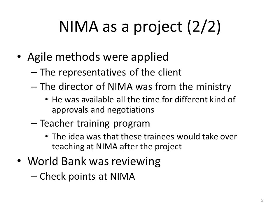 NIMA as a project (2/2) Agile methods were applied – The representatives of the client – The director of NIMA was from the ministry He was available all the time for different kind of approvals and negotiations – Teacher training program The idea was that these trainees would take over teaching at NIMA after the project World Bank was reviewing – Check points at NIMA 5