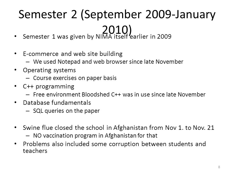 Semester 2 (September 2009-January 2010) Semester 1 was given by NIMA itself earlier in 2009 E-commerce and web site building – We used Notepad and web browser since late November Operating systems – Course exercises on paper basis C++ programming – Free environment Bloodshed C++ was in use since late November Database fundamentals – SQL queries on the paper Swine flue closed the school in Afghanistan from Nov 1.