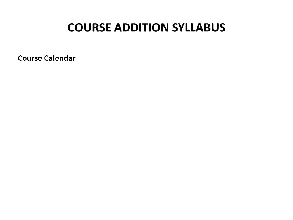 COURSE ADDITION SYLLABUS Course Calendar