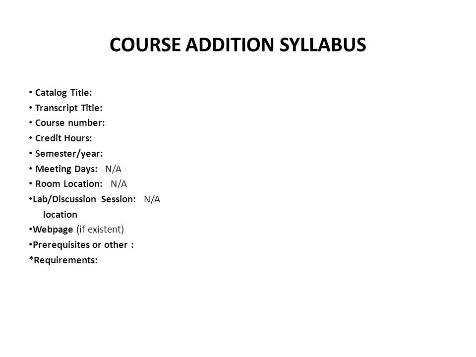 COURSE ADDITION SYLLABUS Catalog Title: Transcript Title: Course number: Credit Hours: Semester/year: Meeting Days: N/A Room Location: N/A Lab/Discussion Session: N/A location Webpage (if existent) Prerequisites or other : *Requirements: