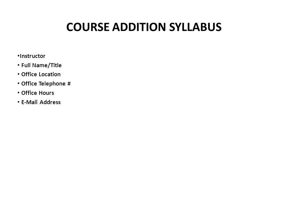 COURSE ADDITION SYLLABUS Instructor Full Name/Title Office Location Office Telephone # Office Hours  Address