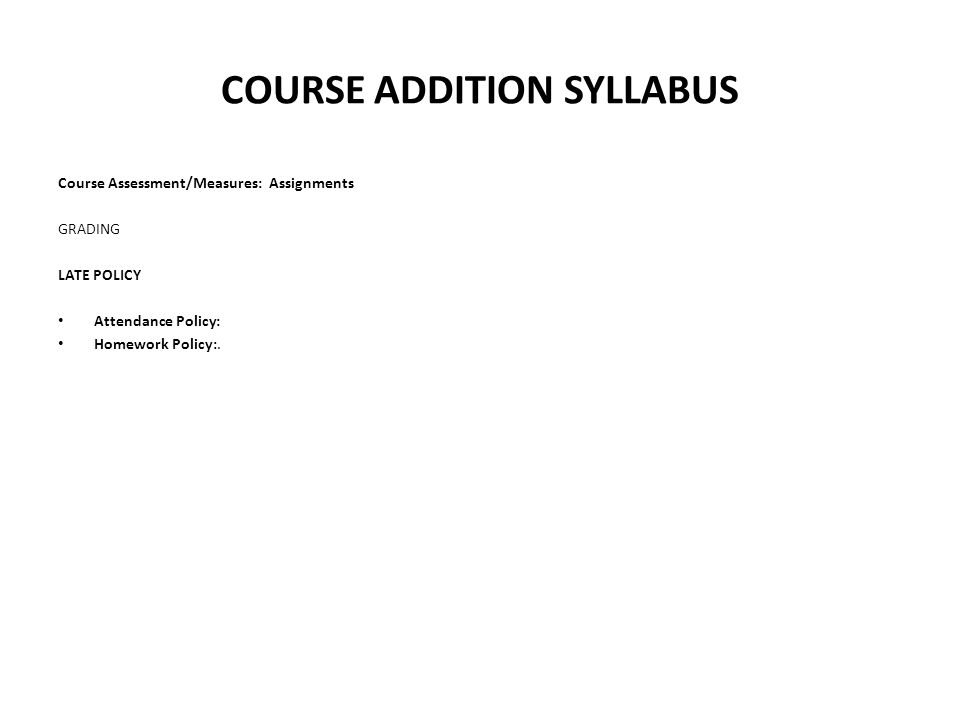 COURSE ADDITION SYLLABUS Course Assessment/Measures: Assignments GRADING LATE POLICY Attendance Policy: Homework Policy:.
