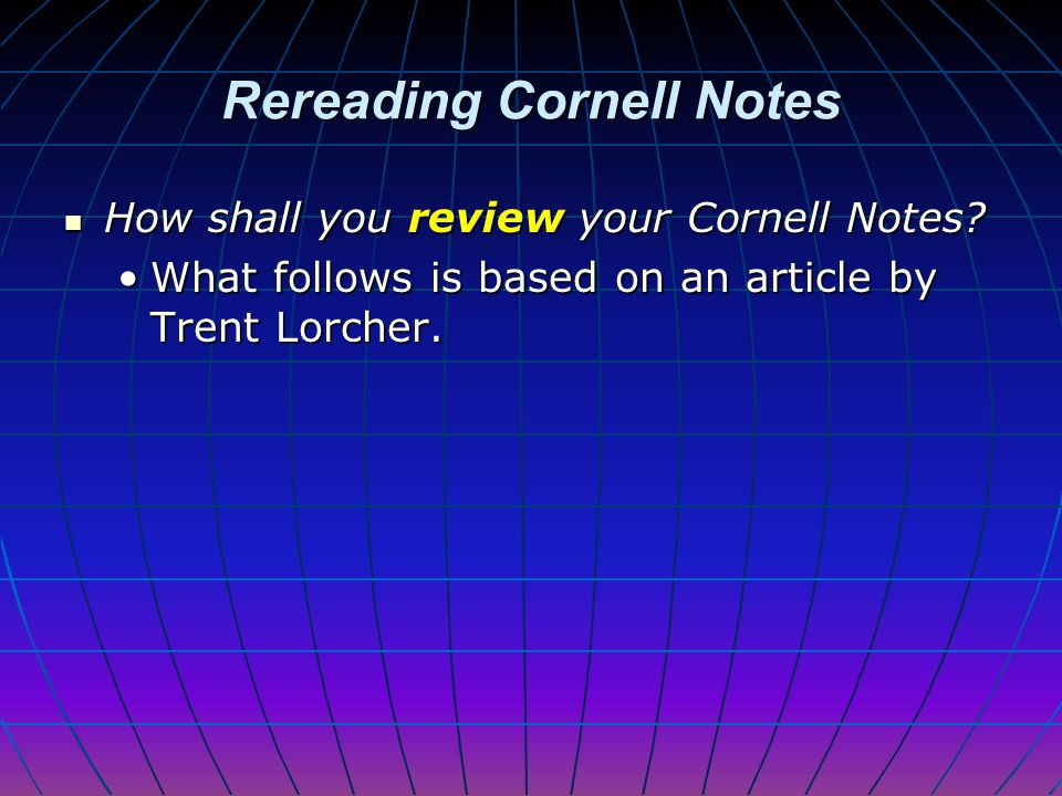 Cornell Note-taking System Reviewing your Cornell Notes… Reviewing your Cornell Notes… starts putting that information into long- term memory,starts p