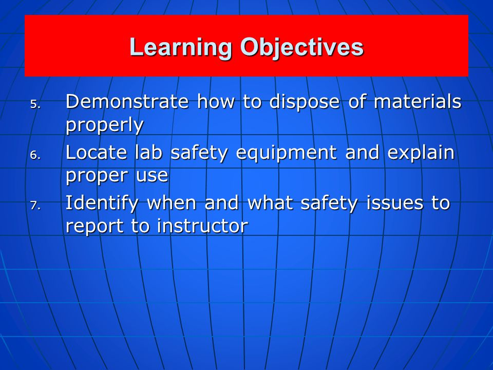 Learning Objectives 1. Describe appropriate and responsible behavior in the laboratory 2. Recite all standard rules of laboratory safety 3. Describe h