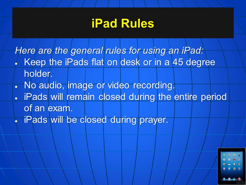 iPad Rules Here are the general rules for using an iPad: Turned off when entering classroom; turned on only when announced. Turned off when entering c