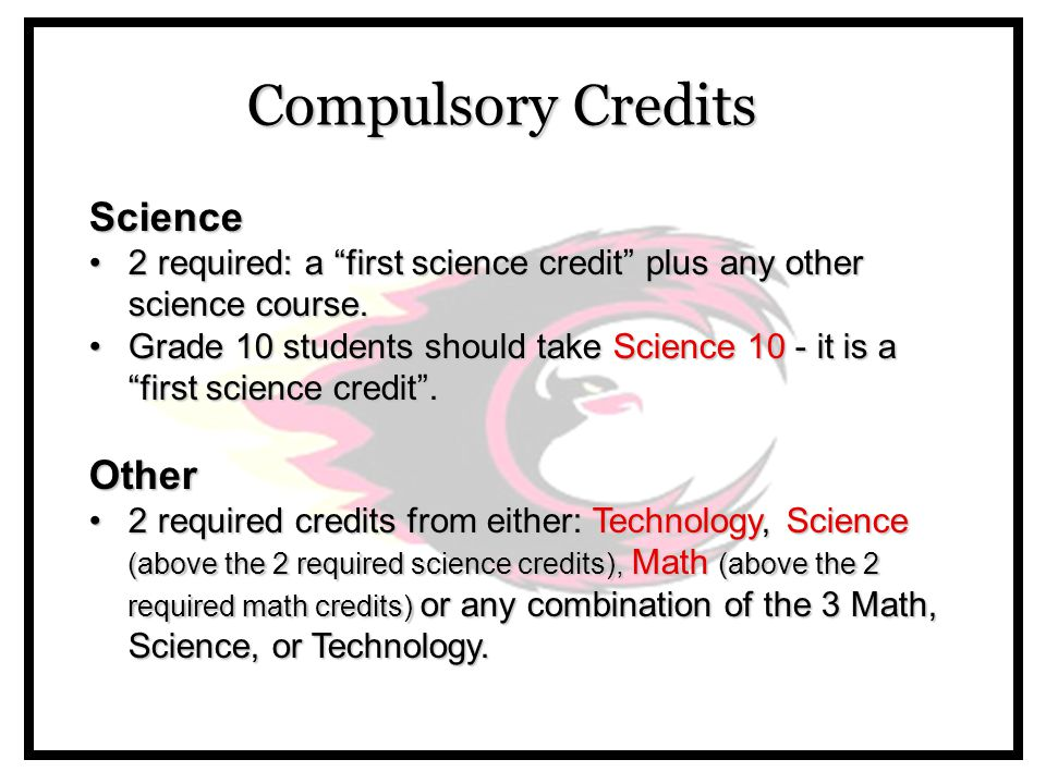Compulsory Credits Science 2 required: a first science credit plus any other science course.2 required: a first science credit plus any other science course.