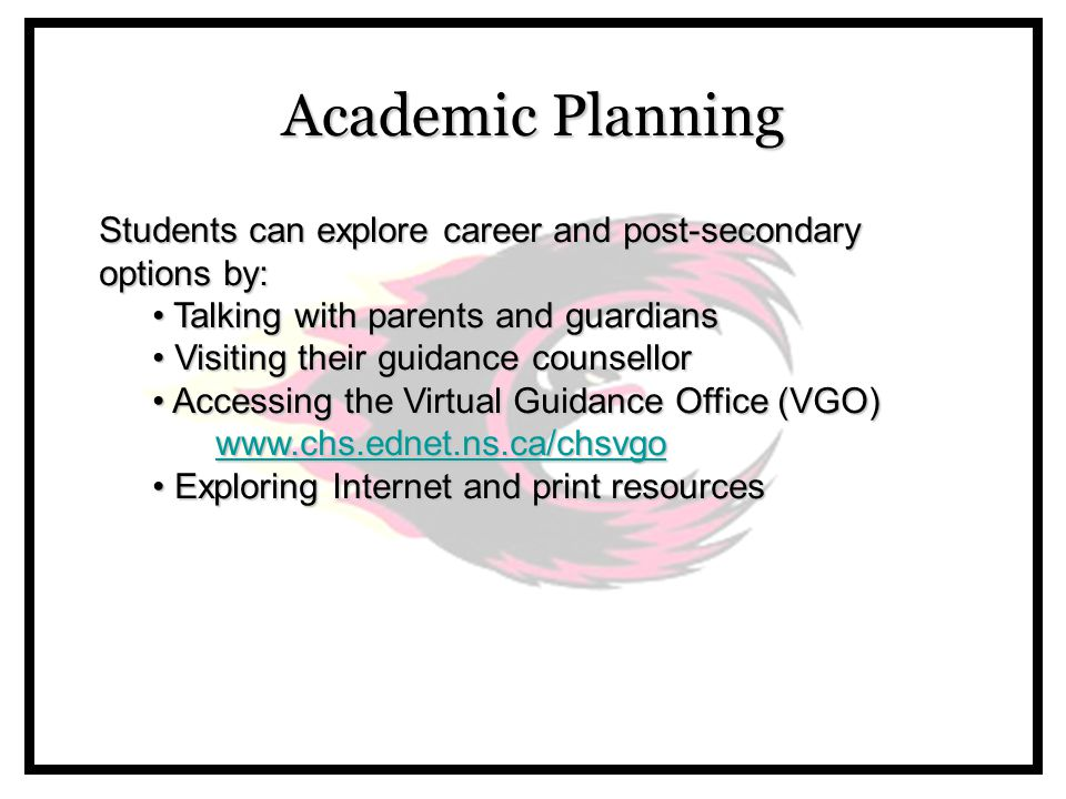 Academic Planning Students can explore career and post-secondary options by: Talking with parents and guardians Talking with parents and guardians Visiting their guidance counsellor Visiting their guidance counsellor Accessing the Virtual Guidance Office (VGO) Accessing the Virtual Guidance Office (VGO) www.chs.ednet.ns.ca/chsvgo www.chs.ednet.ns.ca/chsvgowww.chs.ednet.ns.ca/chsvgo Exploring Internet and print resources Exploring Internet and print resources