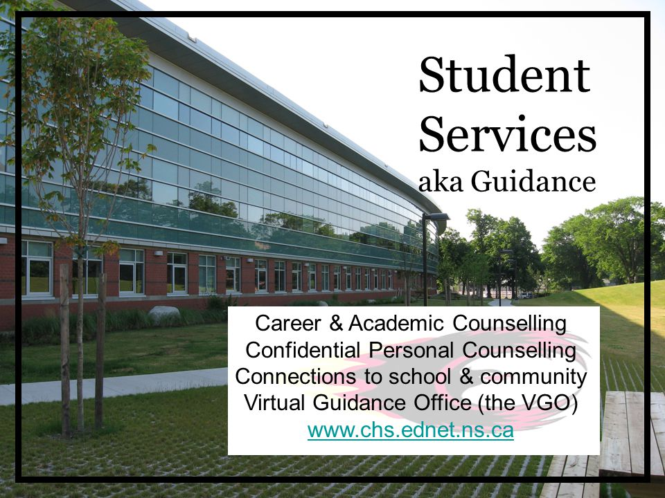 Student Services aka Guidance Career & Academic Counselling Confidential Personal Counselling Connections to school & community Virtual Guidance Office (the VGO) www.chs.ednet.ns.ca