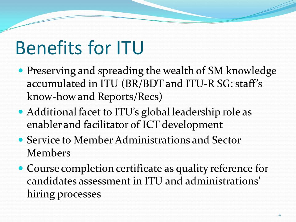 Benefits for ITU Preserving and spreading the wealth of SM knowledge accumulated in ITU (BR/BDT and ITU-R SG: staffs know-how and Reports/Recs) Additional facet to ITUs global leadership role as enabler and facilitator of ICT development Service to Member Administrations and Sector Members Course completion certificate as quality reference for candidates assessment in ITU and administrations hiring processes 4
