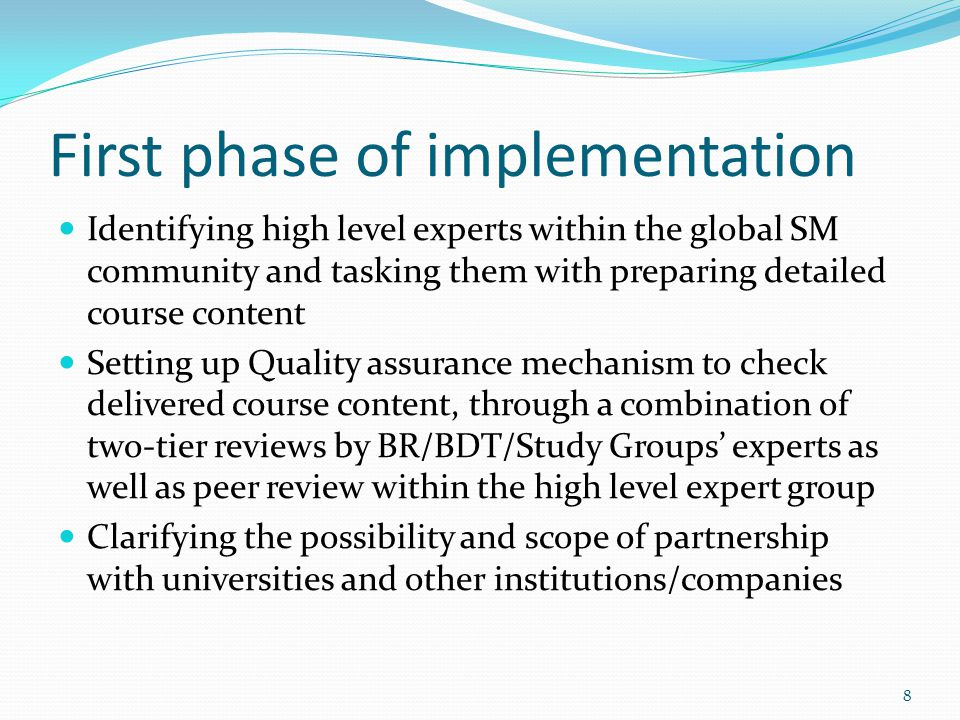 First phase of implementation Identifying high level experts within the global SM community and tasking them with preparing detailed course content Setting up Quality assurance mechanism to check delivered course content, through a combination of two-tier reviews by BR/BDT/Study Groups experts as well as peer review within the high level expert group Clarifying the possibility and scope of partnership with universities and other institutions/companies 8