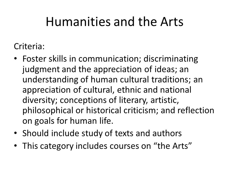 Humanities and the Arts Criteria: Foster skills in communication; discriminating judgment and the appreciation of ideas; an understanding of human cultural traditions; an appreciation of cultural, ethnic and national diversity; conceptions of literary, artistic, philosophical or historical criticism; and reflection on goals for human life.