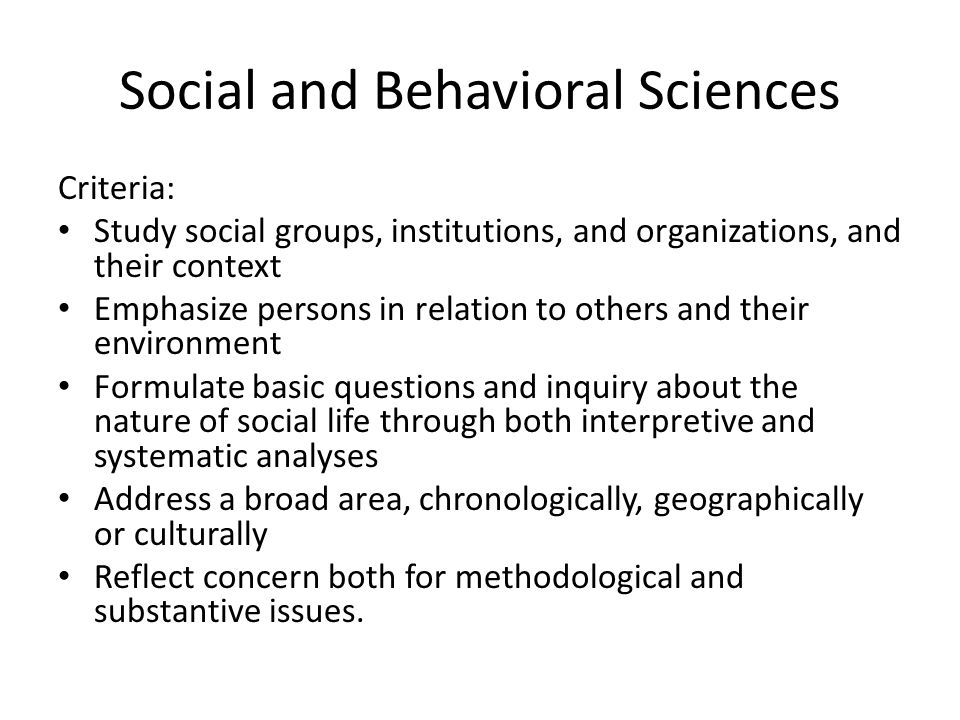 Social and Behavioral Sciences Criteria: Study social groups, institutions, and organizations, and their context Emphasize persons in relation to others and their environment Formulate basic questions and inquiry about the nature of social life through both interpretive and systematic analyses Address a broad area, chronologically, geographically or culturally Reflect concern both for methodological and substantive issues.
