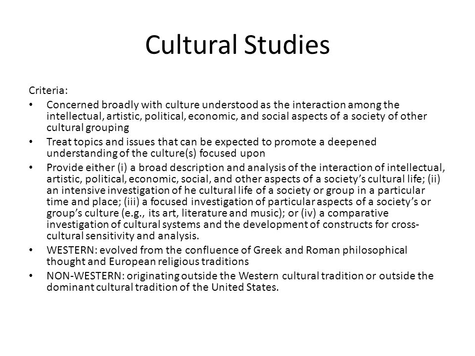 Cultural Studies Criteria: Concerned broadly with culture understood as the interaction among the intellectual, artistic, political, economic, and social aspects of a society of other cultural grouping Treat topics and issues that can be expected to promote a deepened understanding of the culture(s) focused upon Provide either (i) a broad description and analysis of the interaction of intellectual, artistic, political, economic, social, and other aspects of a societys cultural life; (ii) an intensive investigation of he cultural life of a society or group in a particular time and place; (iii) a focused investigation of particular aspects of a societys or groups culture (e.g., its art, literature and music); or (iv) a comparative investigation of cultural systems and the development of constructs for cross- cultural sensitivity and analysis.