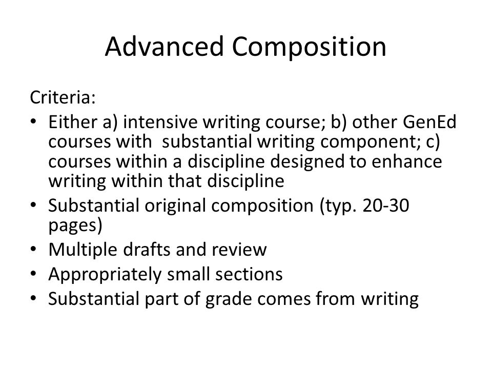 Advanced Composition Criteria: Either a) intensive writing course; b) other GenEd courses with substantial writing component; c) courses within a discipline designed to enhance writing within that discipline Substantial original composition (typ.