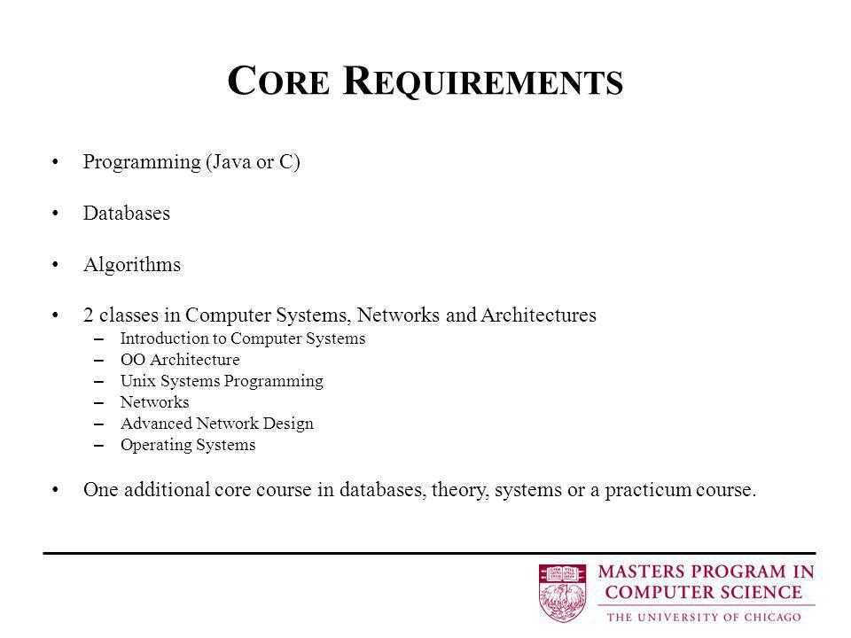 C ORE R EQUIREMENTS Programming (Java or C) Databases Algorithms 2 classes in Computer Systems, Networks and Architectures – Introduction to Computer