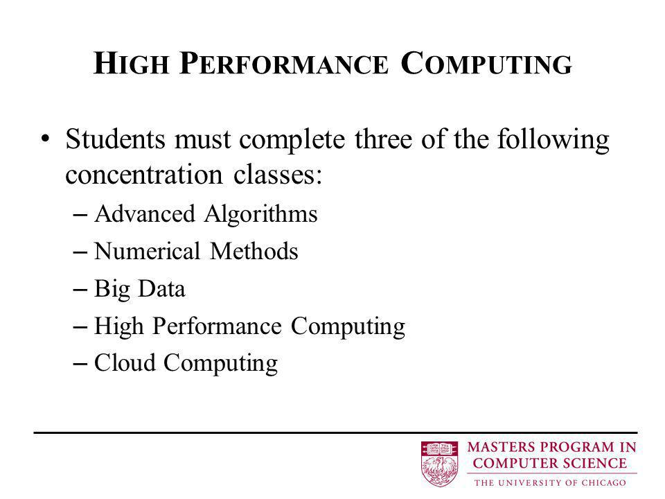 H IGH P ERFORMANCE C OMPUTING Students must complete three of the following concentration classes: – Advanced Algorithms – Numerical Methods – Big Data – High Performance Computing – Cloud Computing