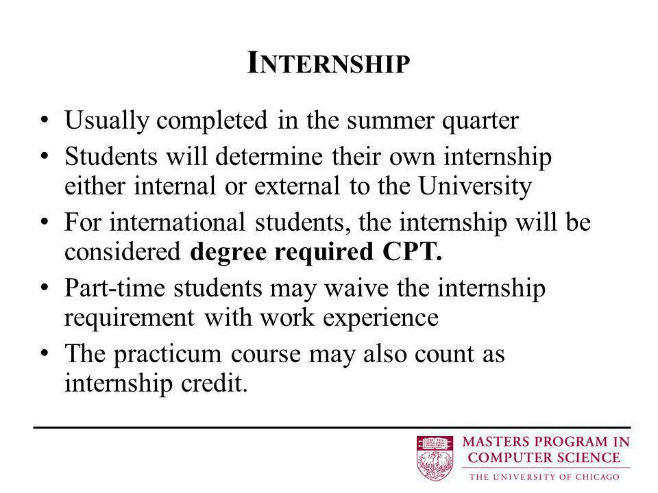 I NTERNSHIP Usually completed in the summer quarter Students will determine their own internship either internal or external to the University For international students, the internship will be considered degree required CPT.