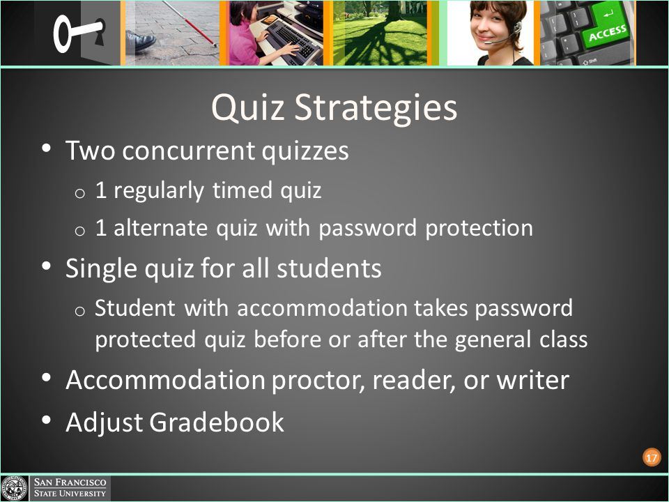 Quiz Strategies Two concurrent quizzes o 1 regularly timed quiz o 1 alternate quiz with password protection Single quiz for all students o Student with accommodation takes password protected quiz before or after the general class Accommodation proctor, reader, or writer Adjust Gradebook 17