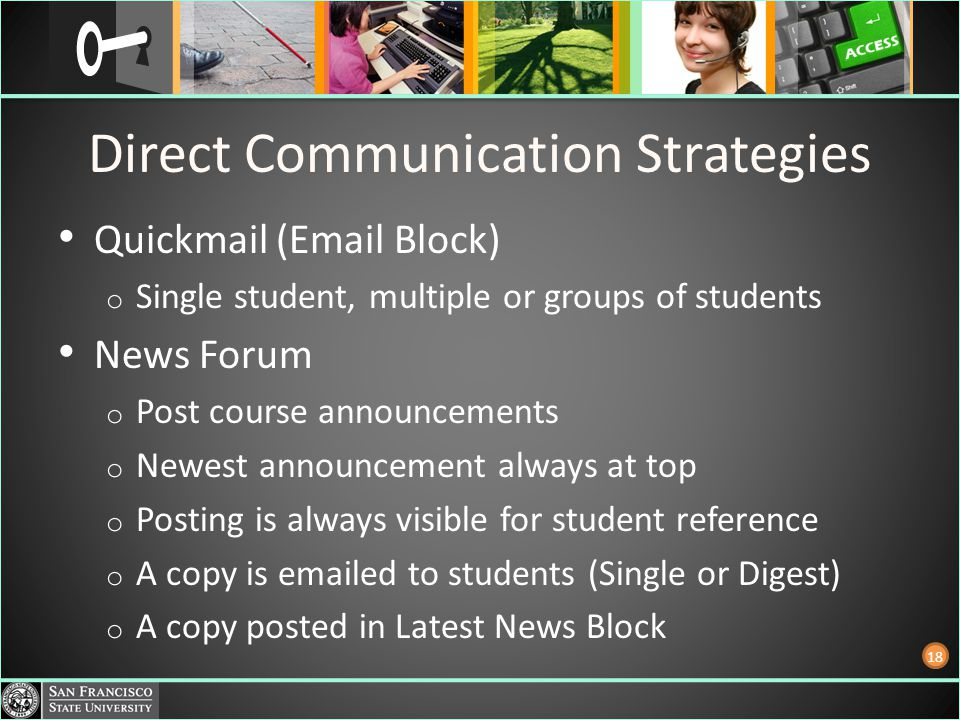 Direct Communication Strategies Quickmail (Email Block) o Single student, multiple or groups of students News Forum o Post course announcements o Newe