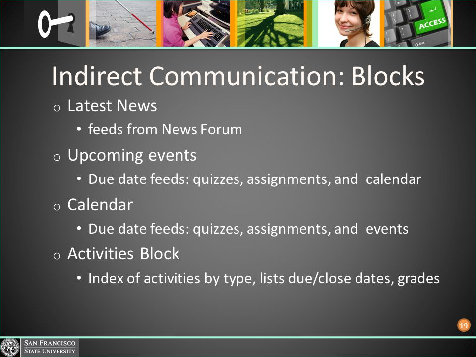 Indirect Communication: Blocks o Latest News feeds from News Forum o Upcoming events Due date feeds: quizzes, assignments, and calendar o Calendar Due date feeds: quizzes, assignments, and events o Activities Block Index of activities by type, lists due/close dates, grades 19