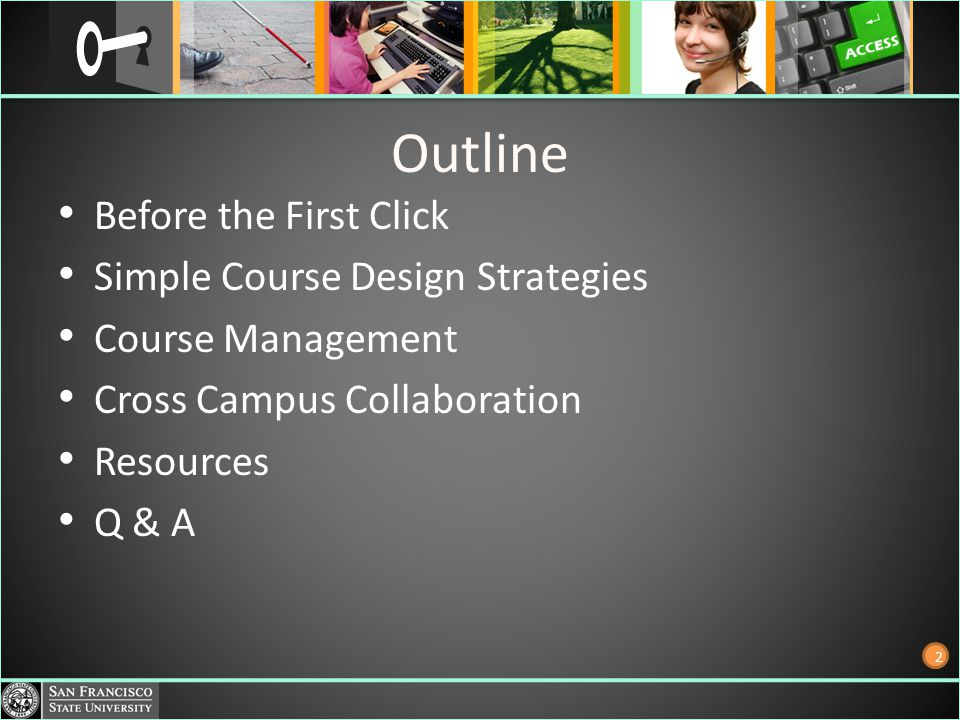 Outline Before the First Click Simple Course Design Strategies Course Management Cross Campus Collaboration Resources Q & A 2