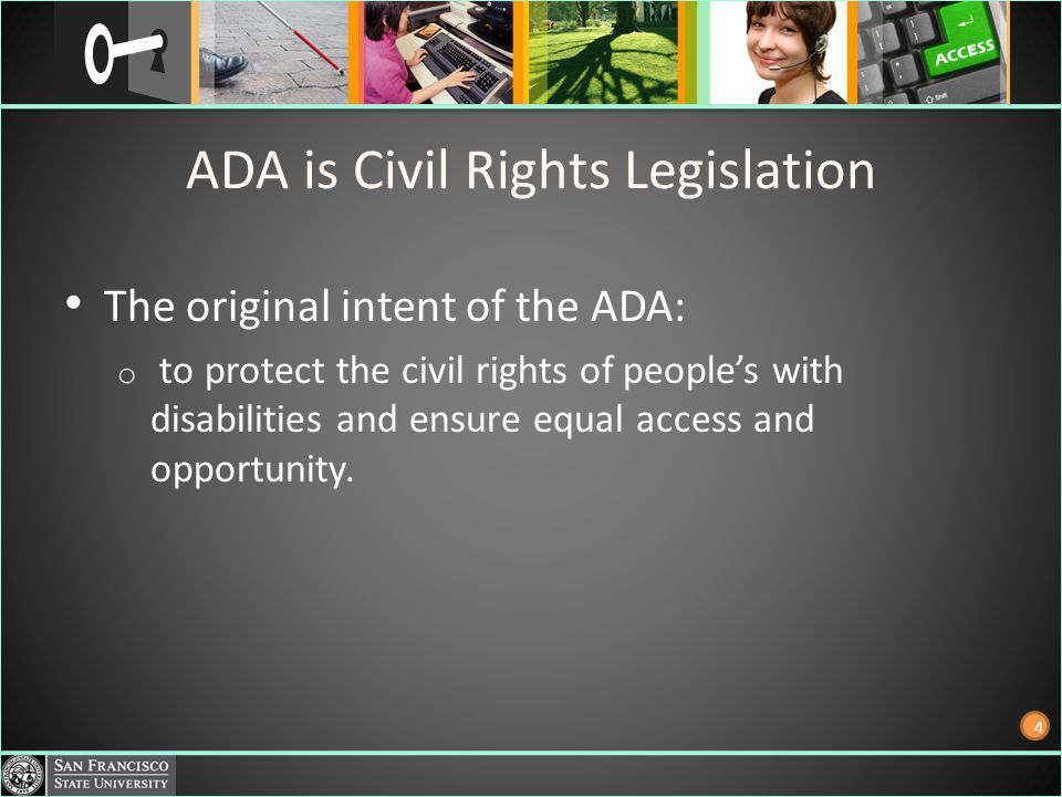 ADA is Civil Rights Legislation The original intent of the ADA: o to protect the civil rights of peoples with disabilities and ensure equal access and