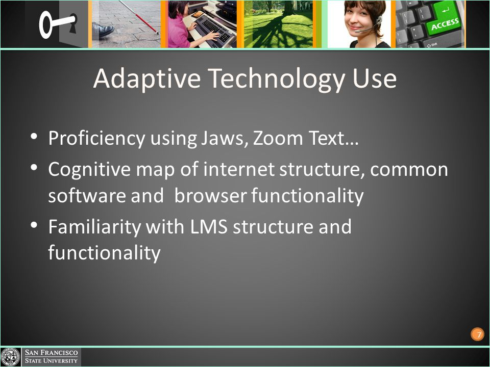 Adaptive Technology Use Proficiency using Jaws, Zoom Text… Cognitive map of internet structure, common software and browser functionality Familiarity with LMS structure and functionality 7