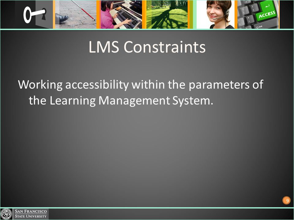 LMS Constraints Working accessibility within the parameters of the Learning Management System. 9