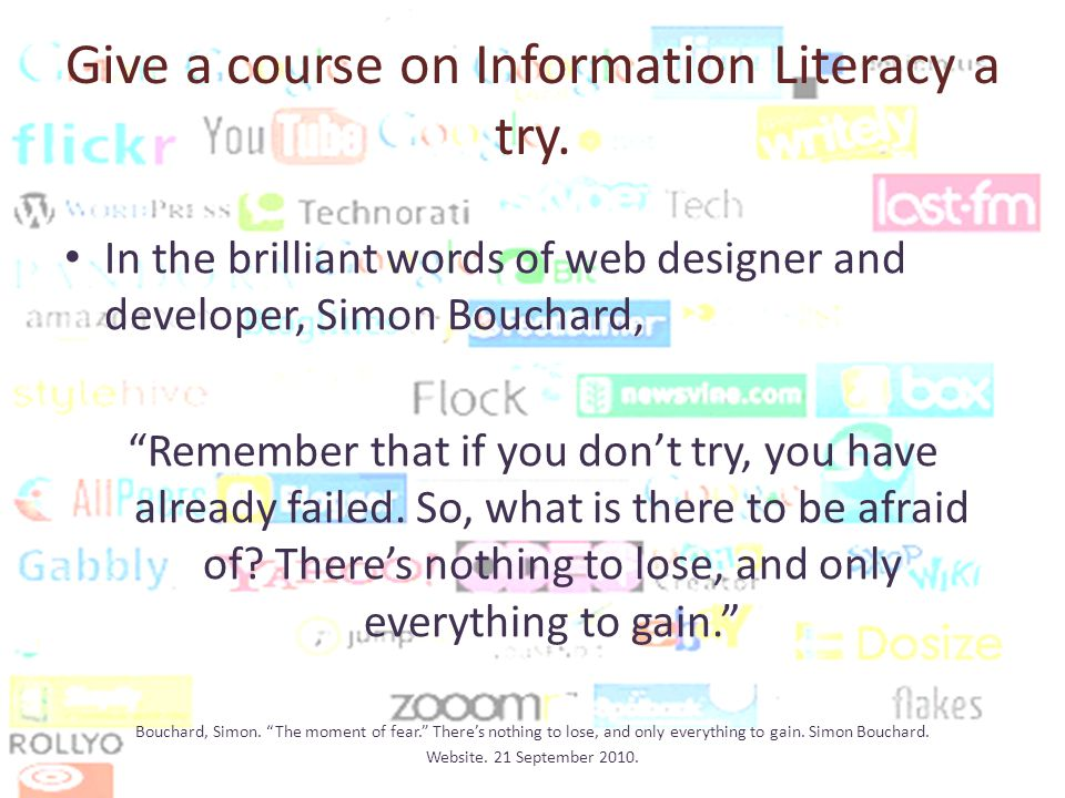 In the brilliant words of web designer and developer, Simon Bouchard, Remember that if you dont try, you have already failed.