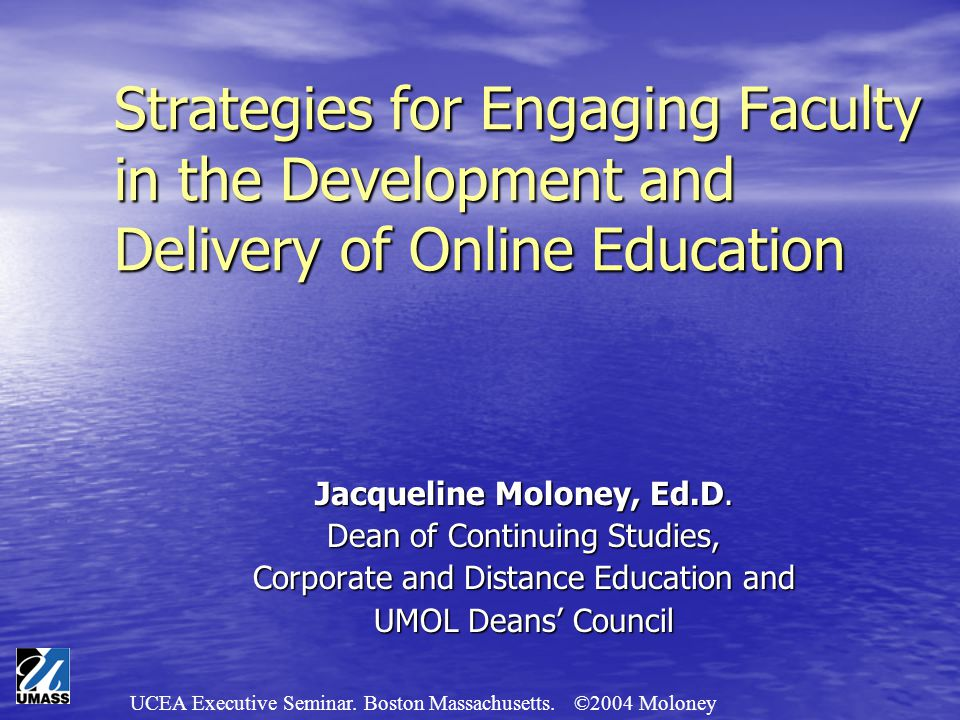 UCEA Executive Seminar. Boston Massachusetts. ©2004 Moloney Strategies for Engaging Faculty in the Development and Delivery of Online Education Jacque