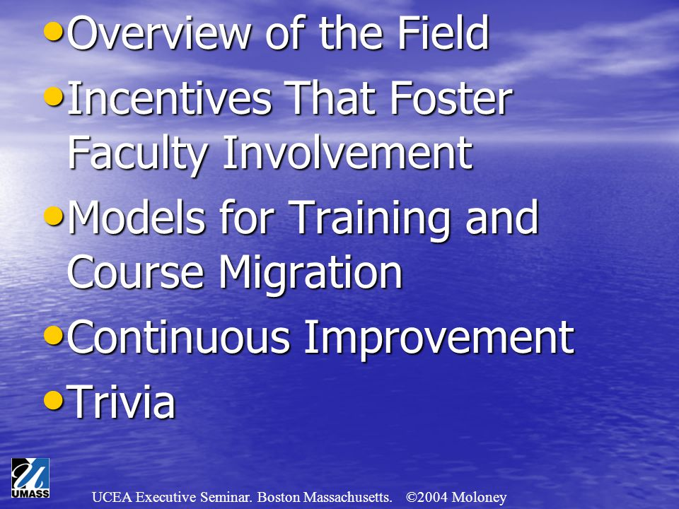 UCEA Executive Seminar. Boston Massachusetts. ©2004 Moloney Overview of the Field Overview of the Field Incentives That Foster Faculty Involvement Inc