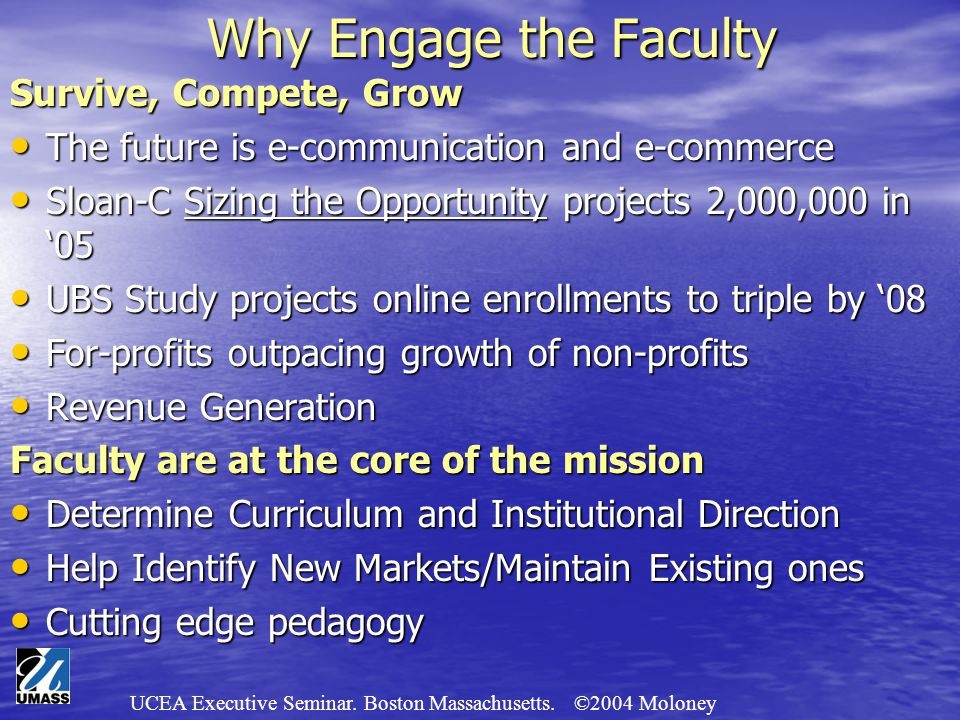 UCEA Executive Seminar. Boston Massachusetts. ©2004 Moloney Why Engage the Faculty Survive, Compete, Grow The future is e-communication and e-commerce