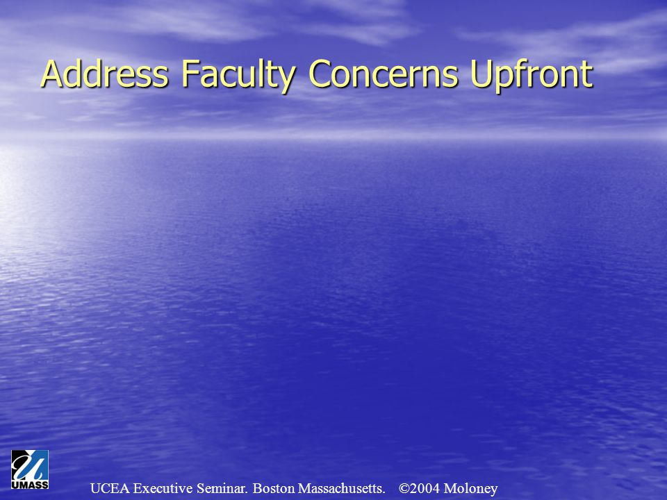 UCEA Executive Seminar. Boston Massachusetts. ©2004 Moloney Address Faculty Concerns Upfront
